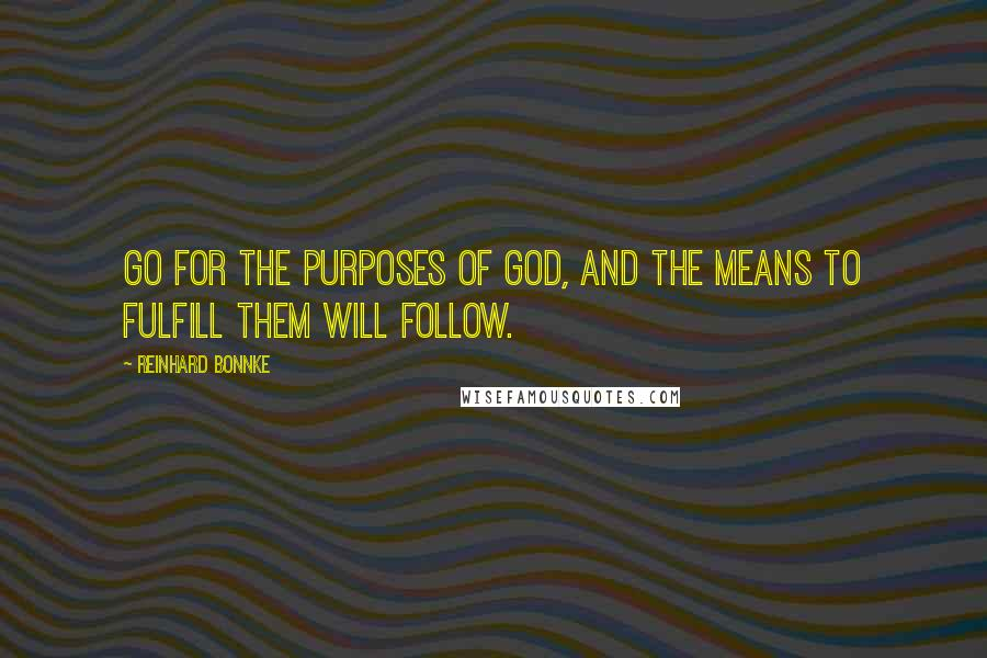 Reinhard Bonnke quotes: Go for the purposes of God, and the means to fulfill them will follow.