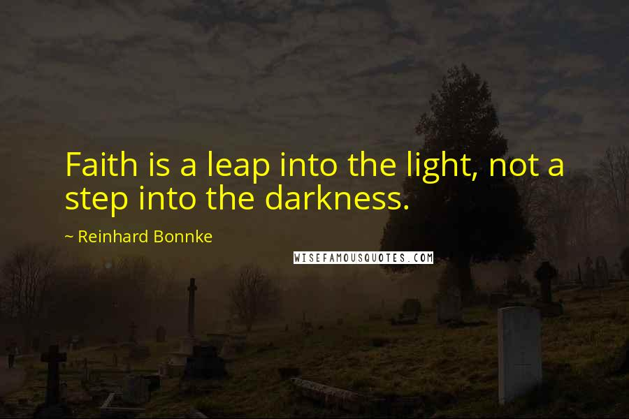 Reinhard Bonnke quotes: Faith is a leap into the light, not a step into the darkness.