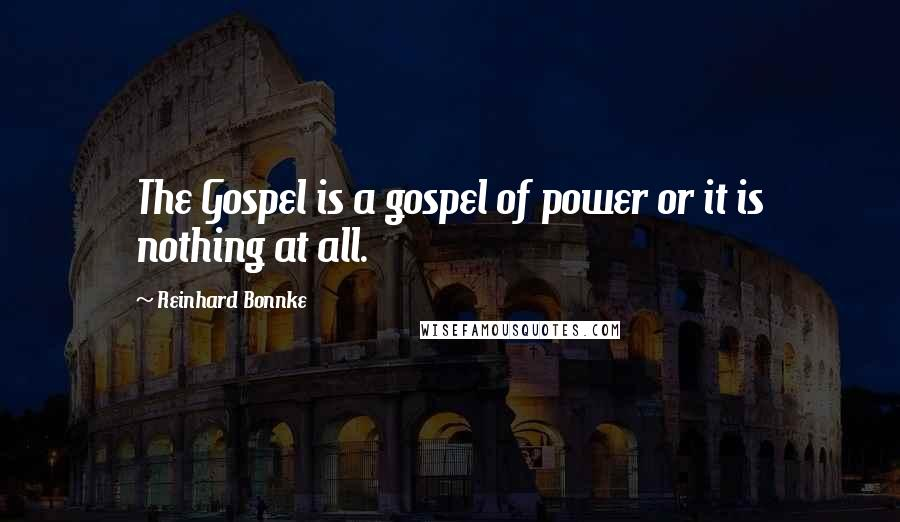 Reinhard Bonnke quotes: The Gospel is a gospel of power or it is nothing at all.