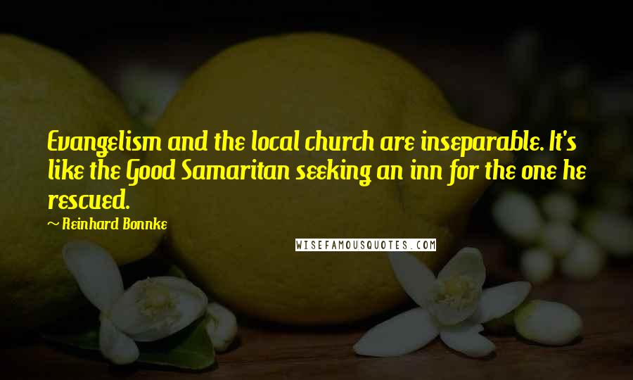 Reinhard Bonnke quotes: Evangelism and the local church are inseparable. It's like the Good Samaritan seeking an inn for the one he rescued.