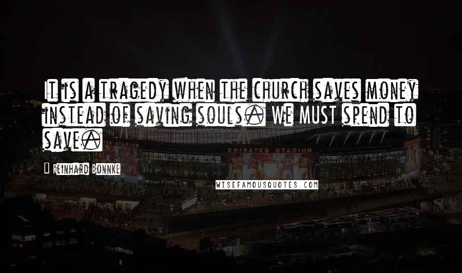 Reinhard Bonnke quotes: It is a tragedy when the church saves money instead of saving souls. We MUST spend to save.
