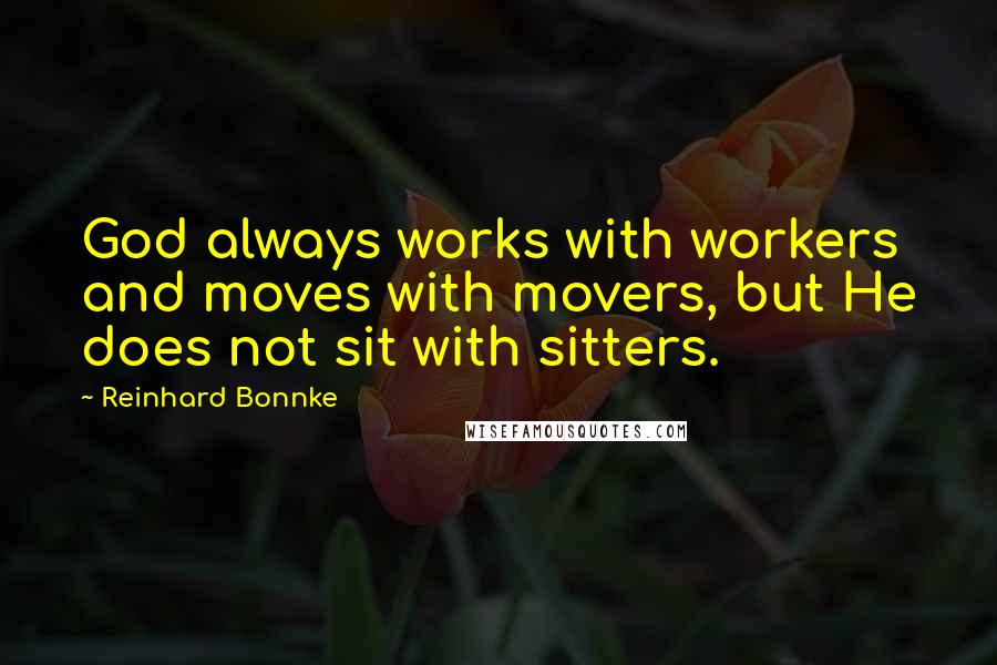 Reinhard Bonnke quotes: God always works with workers and moves with movers, but He does not sit with sitters.
