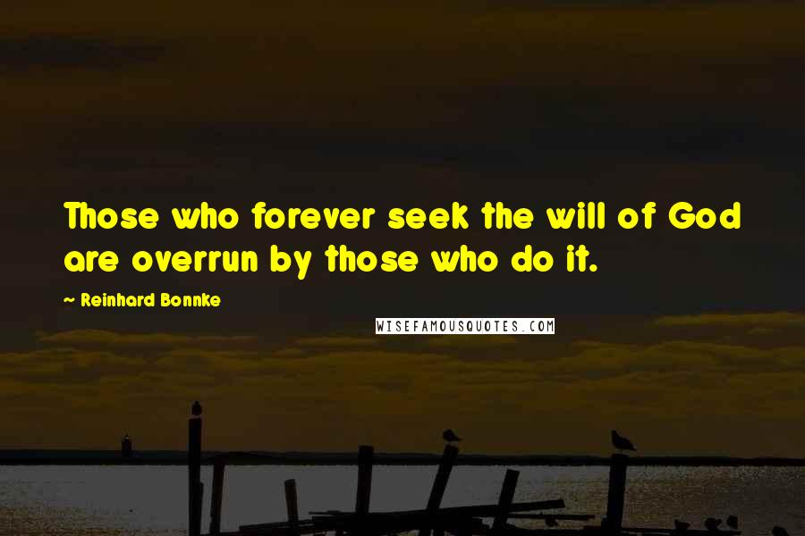 Reinhard Bonnke quotes: Those who forever seek the will of God are overrun by those who do it.