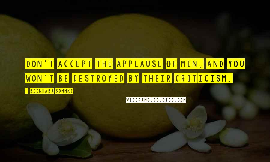 Reinhard Bonnke quotes: Don't accept the applause of men, and you won't be destroyed by their criticism.
