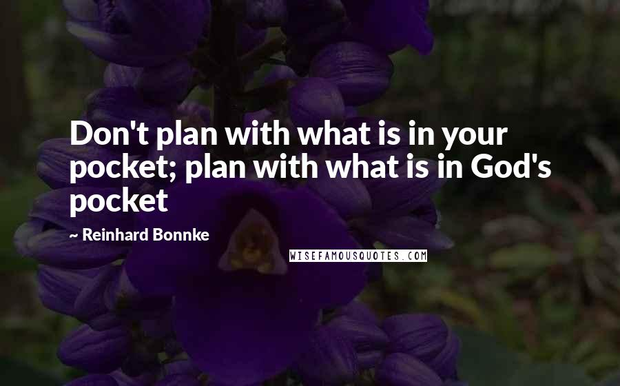 Reinhard Bonnke quotes: Don't plan with what is in your pocket; plan with what is in God's pocket