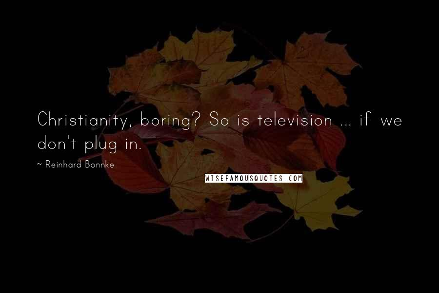 Reinhard Bonnke quotes: Christianity, boring? So is television ... if we don't plug in.