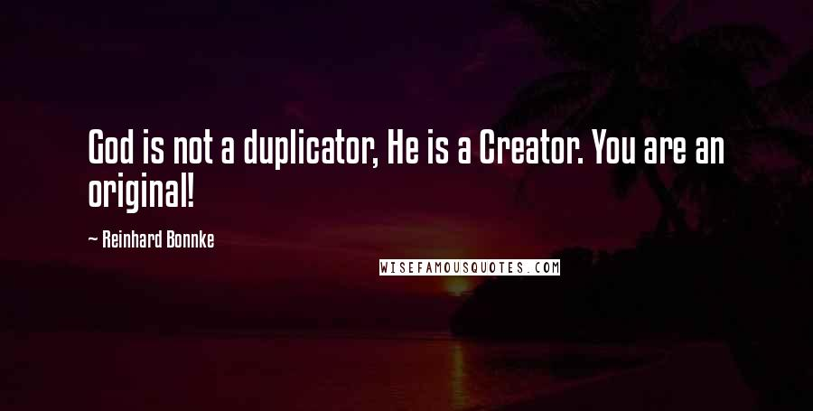 Reinhard Bonnke quotes: God is not a duplicator, He is a Creator. You are an original!