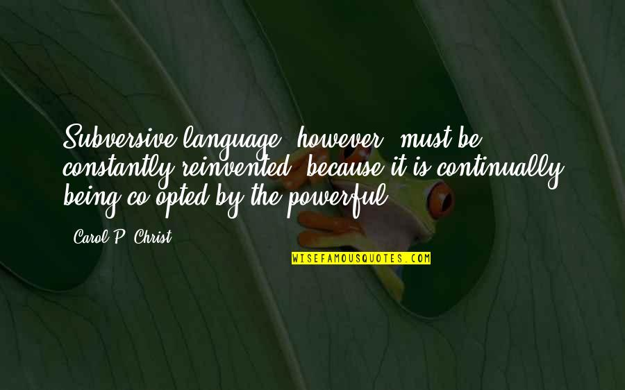 Reinvented Quotes By Carol P. Christ: Subversive language, however, must be constantly reinvented, because