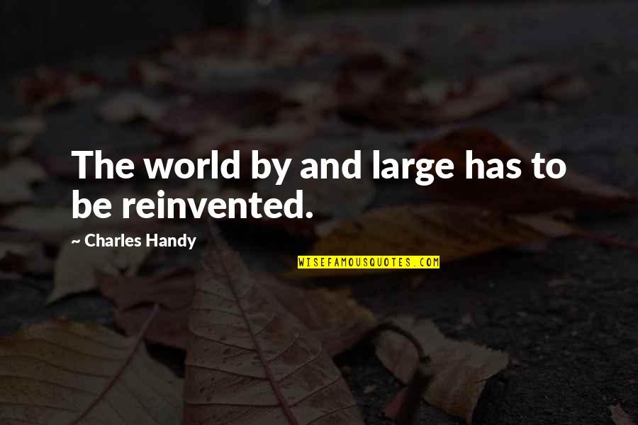 Reinvented Quotes By Charles Handy: The world by and large has to be