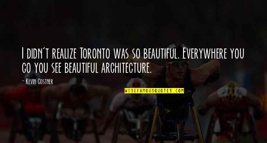 Reinvented Quotes By Kevin Costner: I didn't realize Toronto was so beautiful. Everywhere