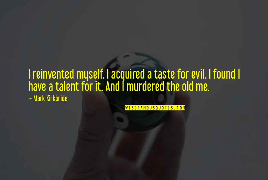 Reinvented Quotes By Mark Kirkbride: I reinvented myself. I acquired a taste for