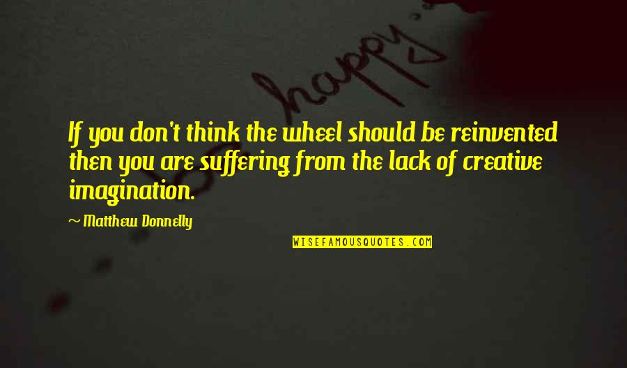 Reinvented Quotes By Matthew Donnelly: If you don't think the wheel should be