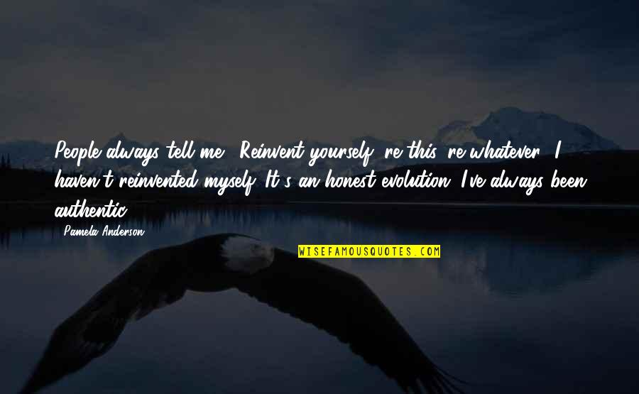 Reinvented Quotes By Pamela Anderson: People always tell me, 'Reinvent yourself, re-this, re-whatever.'