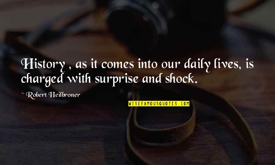 Reiterates Quotes By Robert Heilbroner: History , as it comes into our daily