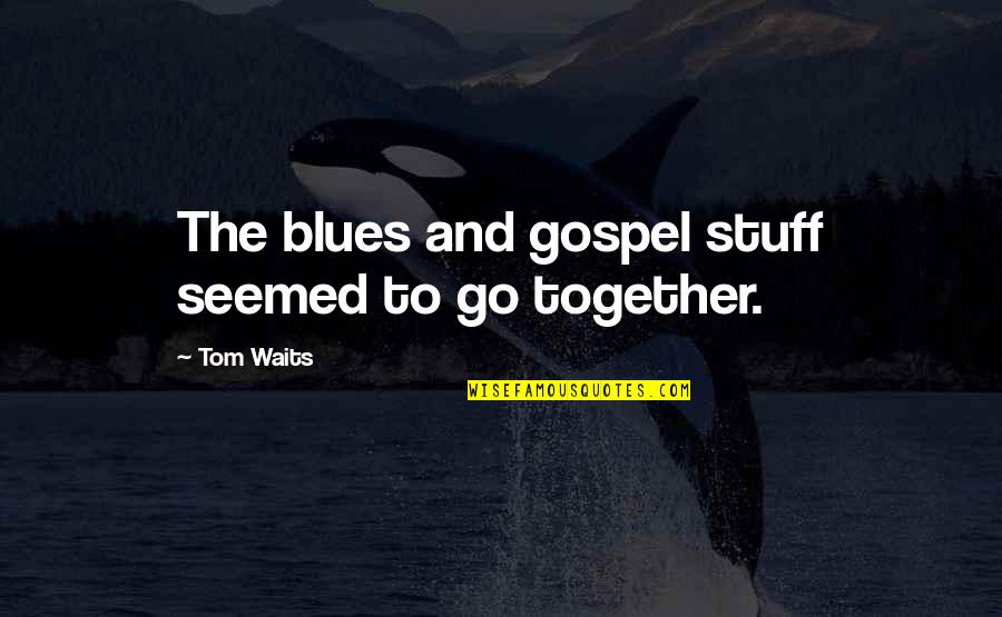 Reiterates Quotes By Tom Waits: The blues and gospel stuff seemed to go