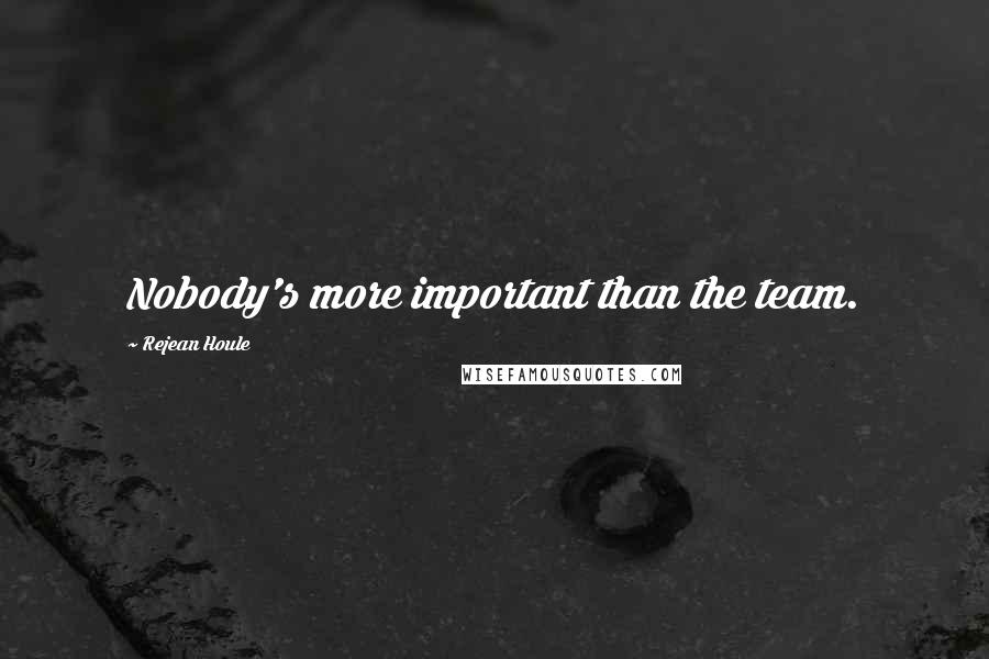 Rejean Houle quotes: Nobody's more important than the team.