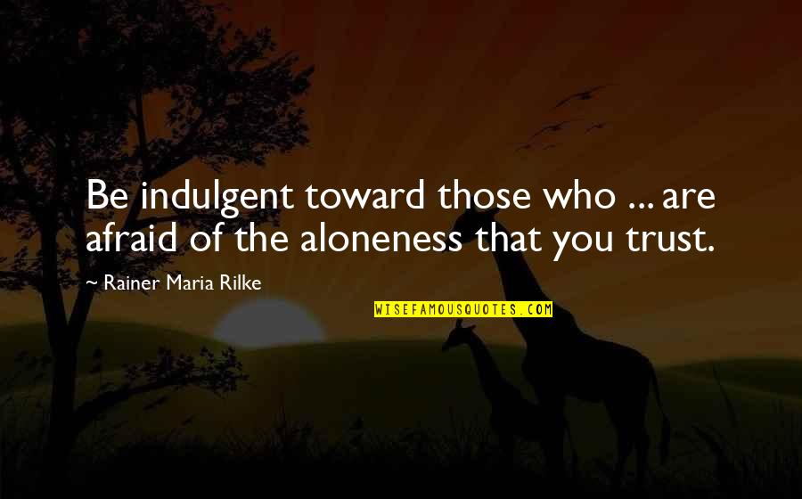 Reject Guy Quotes By Rainer Maria Rilke: Be indulgent toward those who ... are afraid
