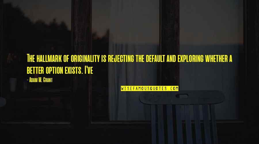Rejecting You Quotes By Adam M. Grant: The hallmark of originality is rejecting the default