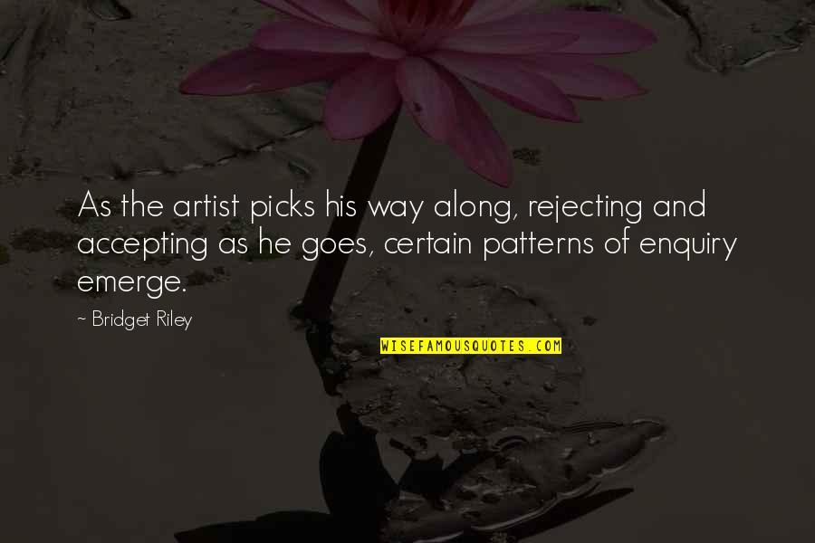 Rejecting You Quotes By Bridget Riley: As the artist picks his way along, rejecting