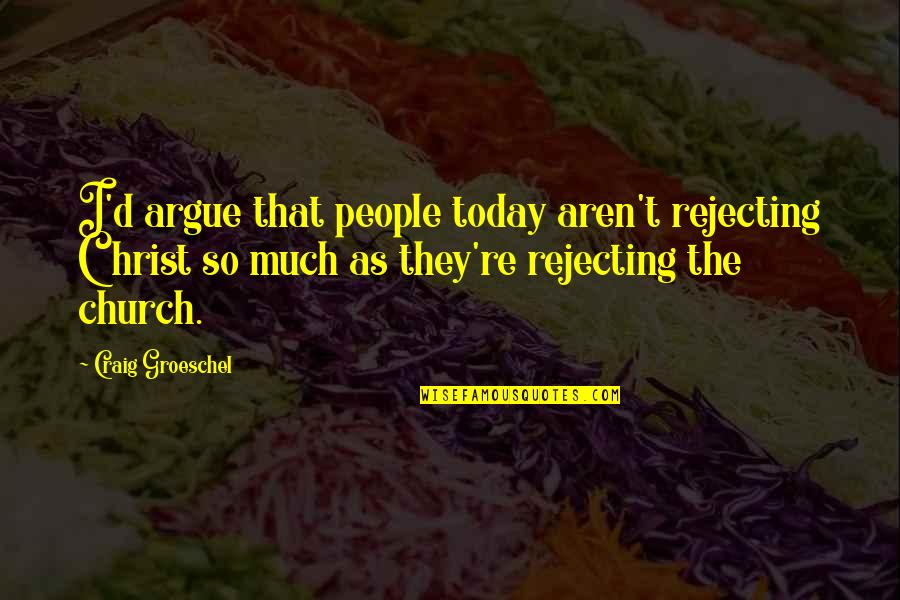 Rejecting You Quotes By Craig Groeschel: I'd argue that people today aren't rejecting Christ