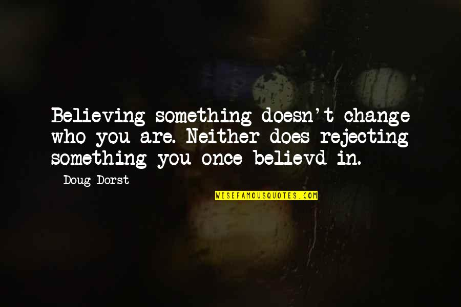 Rejecting You Quotes By Doug Dorst: Believing something doesn't change who you are. Neither