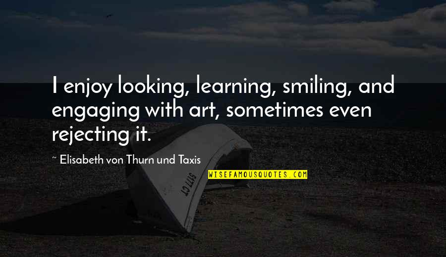 Rejecting You Quotes By Elisabeth Von Thurn Und Taxis: I enjoy looking, learning, smiling, and engaging with