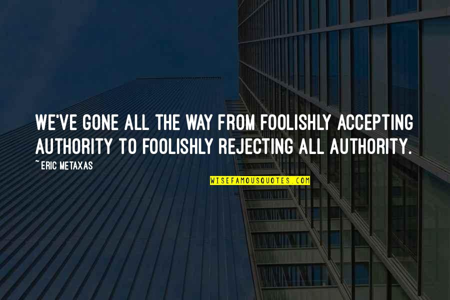 Rejecting You Quotes By Eric Metaxas: We've gone all the way from foolishly accepting