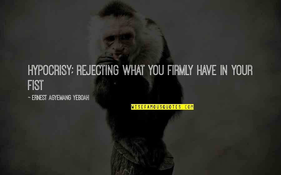 Rejecting You Quotes By Ernest Agyemang Yeboah: hypocrisy; rejecting what you firmly have in your