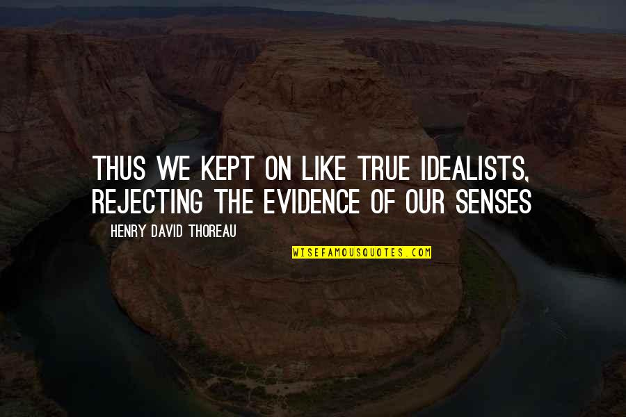 Rejecting You Quotes By Henry David Thoreau: Thus we kept on like true idealists, rejecting