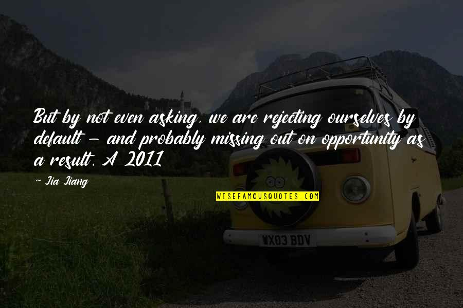 Rejecting You Quotes By Jia Jiang: But by not even asking, we are rejecting