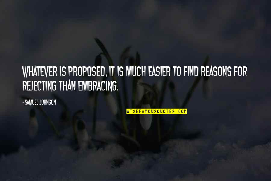 Rejecting You Quotes By Samuel Johnson: Whatever is proposed, it is much easier to