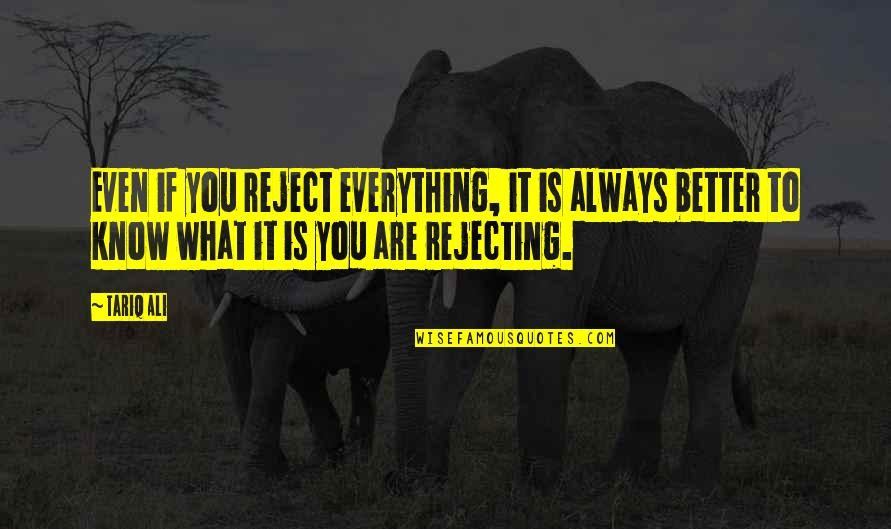 Rejecting You Quotes By Tariq Ali: Even if you reject everything, it is always