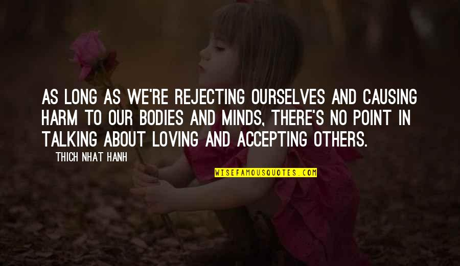 Rejecting You Quotes By Thich Nhat Hanh: As long as we're rejecting ourselves and causing