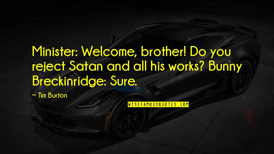Rejecting You Quotes By Tim Burton: Minister: Welcome, brother! Do you reject Satan and