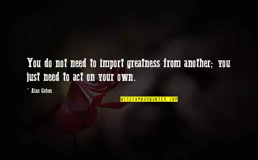 Rejection From Friends Quotes By Alan Cohen: You do not need to import greatness from