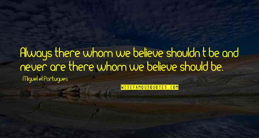 Rejection From Friends Quotes By Miguel El Portugues: Always there whom we believe shouldn't be and