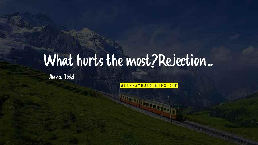 Rejection In Life Quotes By Anna Todd: What hurts the most?Rejection..