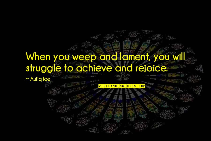 Rejection In Life Quotes By Auliq Ice: When you weep and lament, you will struggle