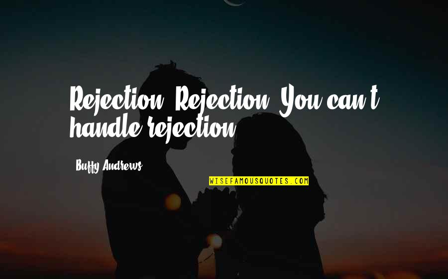 Rejection In Life Quotes By Buffy Andrews: Rejection. Rejection. You can't handle rejection!