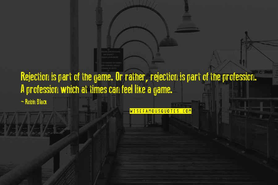 Rejection In Life Quotes By Robin Black: Rejection is part of the game. Or rather,