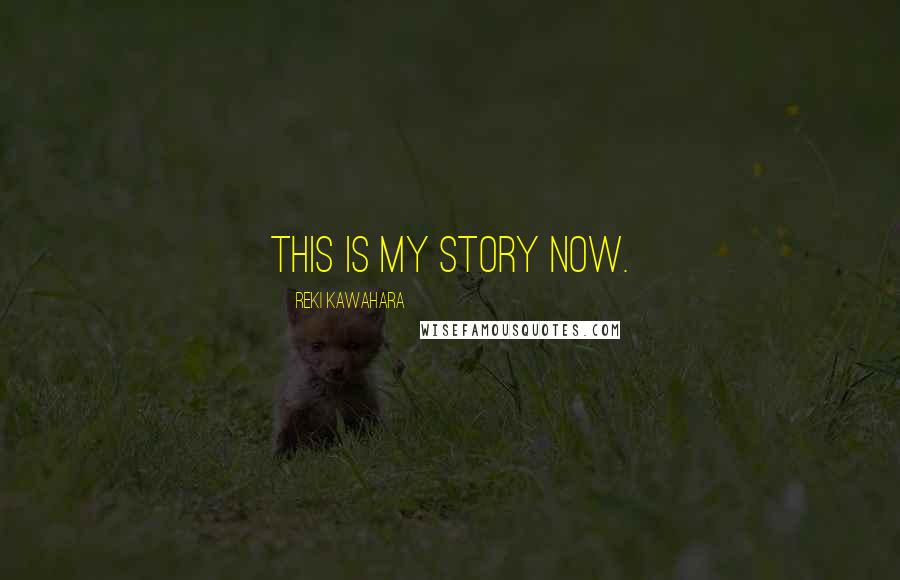 Reki Kawahara quotes: This is my story now.