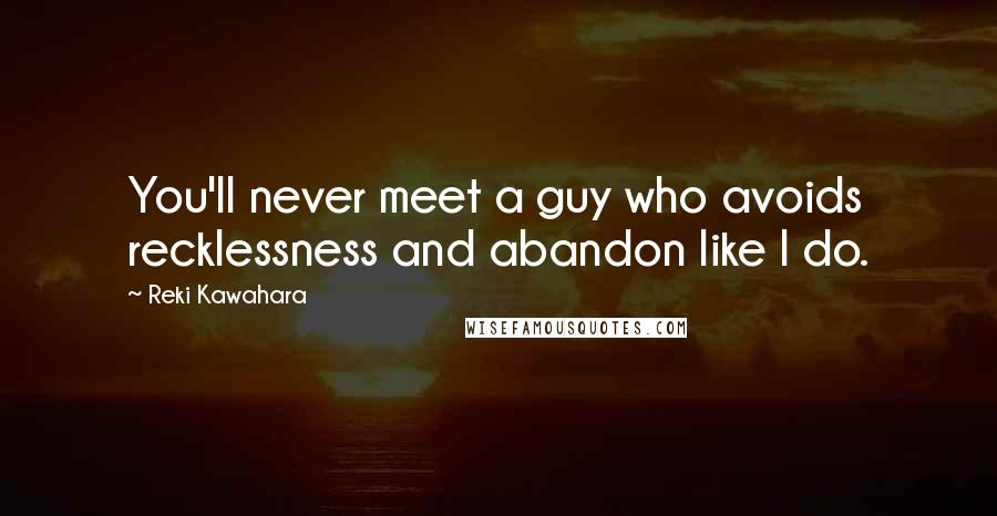 Reki Kawahara quotes: You'll never meet a guy who avoids recklessness and abandon like I do.