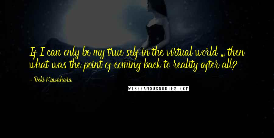 Reki Kawahara quotes: If I can only be my true self in the virtual world ... then what was the point of coming back to reality after all?