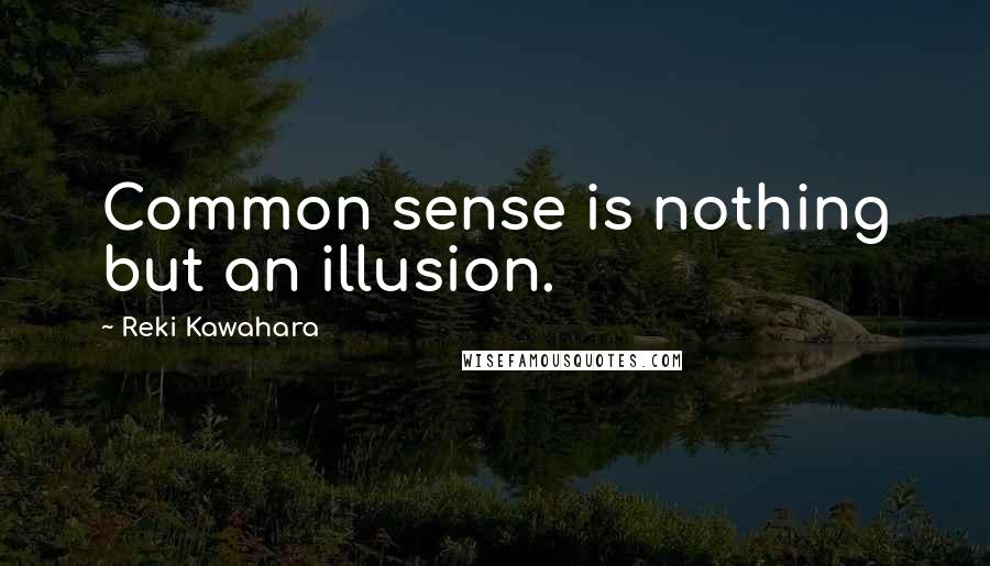Reki Kawahara quotes: Common sense is nothing but an illusion.