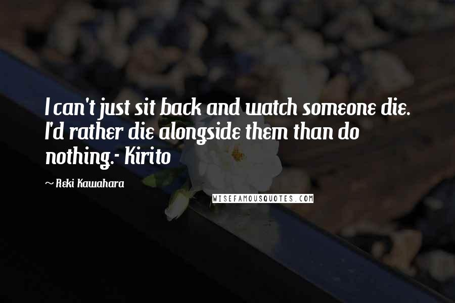 Reki Kawahara quotes: I can't just sit back and watch someone die. I'd rather die alongside them than do nothing.- Kirito