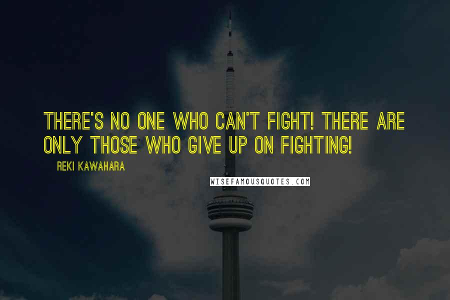 Reki Kawahara quotes: There's no one who can't fight! There are only those who give up on fighting!