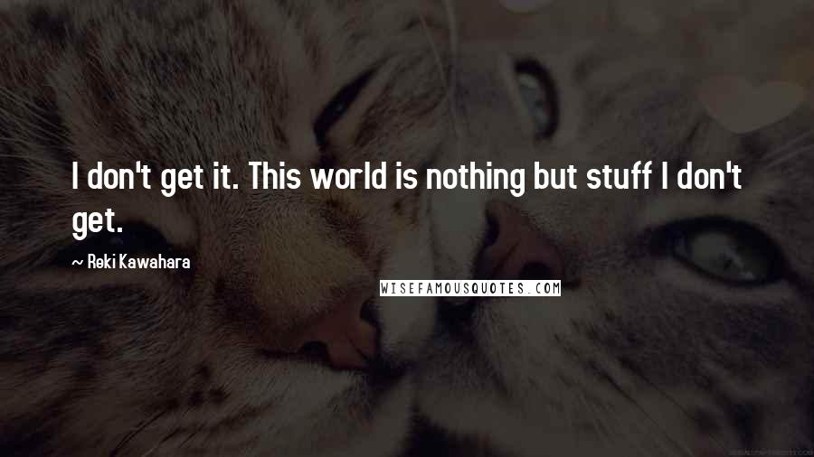 Reki Kawahara quotes: I don't get it. This world is nothing but stuff I don't get.