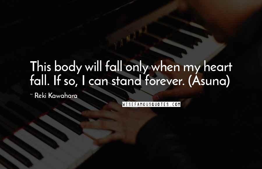 Reki Kawahara quotes: This body will fall only when my heart fall. If so, I can stand forever. (Asuna)