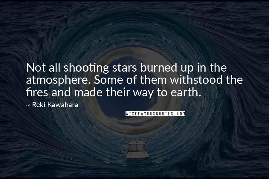 Reki Kawahara quotes: Not all shooting stars burned up in the atmosphere. Some of them withstood the fires and made their way to earth.