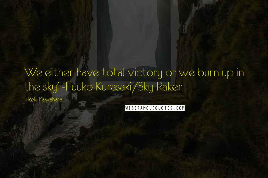 Reki Kawahara quotes: We either have total victory or we burn up in the sky.' -Fuuko Kurasaki/Sky Raker
